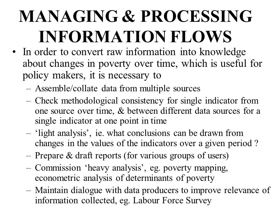 MANAGING & PROCESSING INFORMATION FLOWS In order to convert raw information into knowledge about changes in poverty over time, which is useful for policy makers, it is necessary to –Assemble/collate data from multiple sources –Check methodological consistency for single indicator from one source over time, & between different data sources for a single indicator at one point in time –'light analysis', ie.