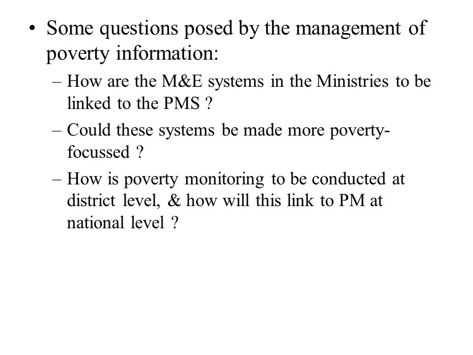 Some questions posed by the management of poverty information: –How are the M&E systems in the Ministries to be linked to the PMS ? –Could these syste