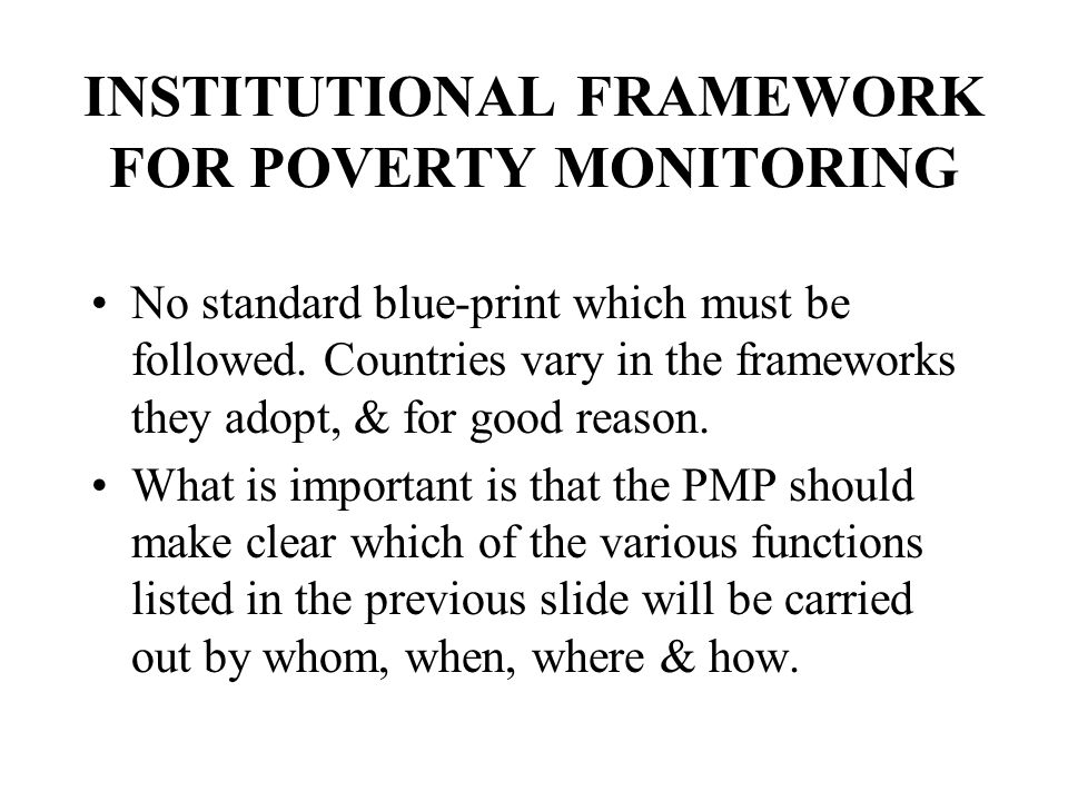 INSTITUTIONAL FRAMEWORK FOR POVERTY MONITORING No standard blue-print which must be followed.