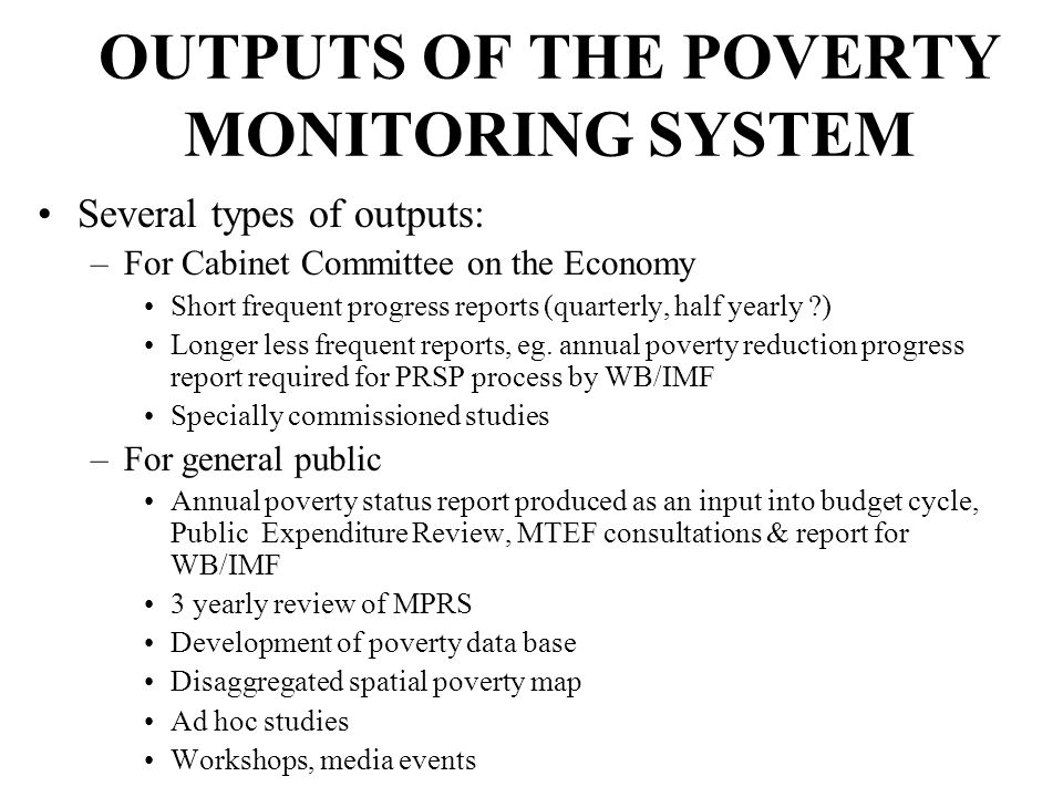 OUTPUTS OF THE POVERTY MONITORING SYSTEM Several types of outputs: –For Cabinet Committee on the Economy Short frequent progress reports (quarterly, h