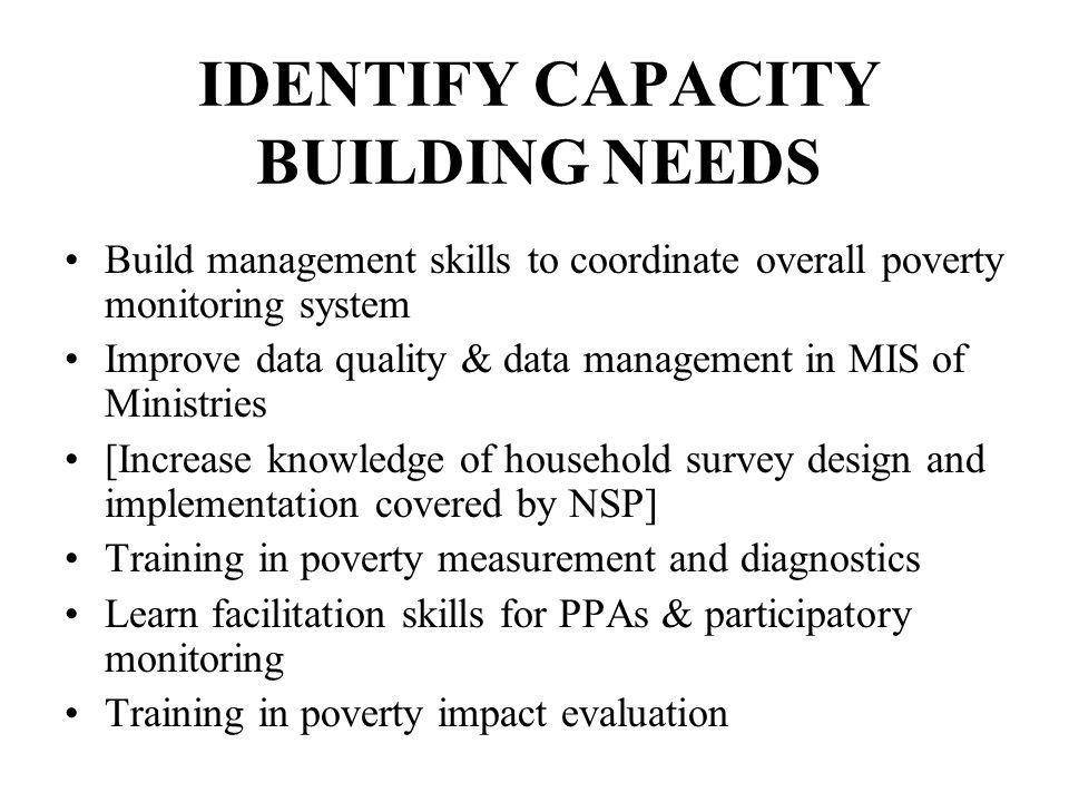 IDENTIFY CAPACITY BUILDING NEEDS Build management skills to coordinate overall poverty monitoring system Improve data quality & data management in MIS of Ministries [Increase knowledge of household survey design and implementation covered by NSP] Training in poverty measurement and diagnostics Learn facilitation skills for PPAs & participatory monitoring Training in poverty impact evaluation