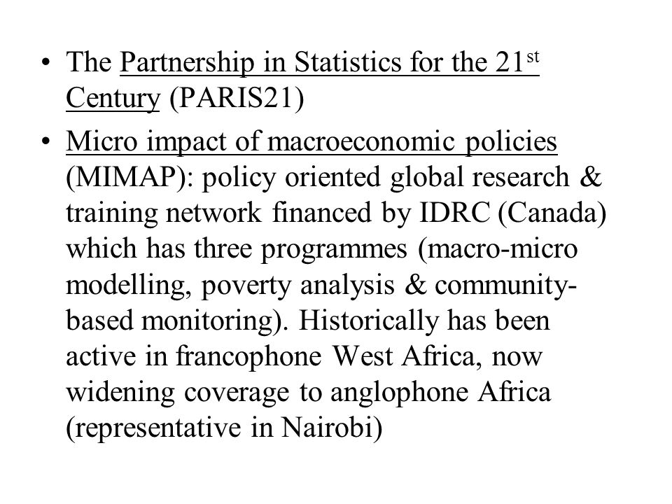 The Partnership in Statistics for the 21 st Century (PARIS21) Micro impact of macroeconomic policies (MIMAP): policy oriented global research & training network financed by IDRC (Canada) which has three programmes (macro-micro modelling, poverty analysis & community- based monitoring).