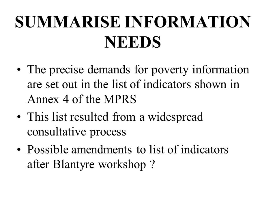 SUMMARISE INFORMATION NEEDS The precise demands for poverty information are set out in the list of indicators shown in Annex 4 of the MPRS This list resulted from a widespread consultative process Possible amendments to list of indicators after Blantyre workshop ?