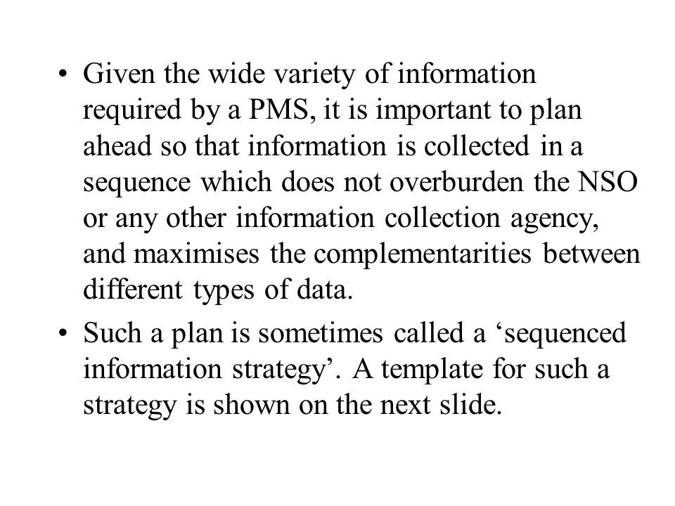 Given the wide variety of information required by a PMS, it is important to plan ahead so that information is collected in a sequence which does not overburden the NSO or any other information collection agency, and maximises the complementarities between different types of data.