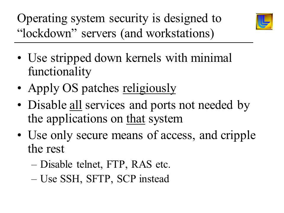 Operating system security is designed to lockdown servers (and workstations) Use stripped down kernels with minimal functionality Apply OS patches religiously Disable all services and ports not needed by the applications on that system Use only secure means of access, and cripple the rest –Disable telnet, FTP, RAS etc.