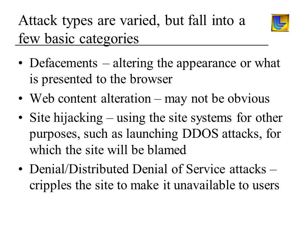 Attack types are varied, but fall into a few basic categories Defacements – altering the appearance or what is presented to the browser Web content alteration – may not be obvious Site hijacking – using the site systems for other purposes, such as launching DDOS attacks, for which the site will be blamed Denial/Distributed Denial of Service attacks – cripples the site to make it unavailable to users