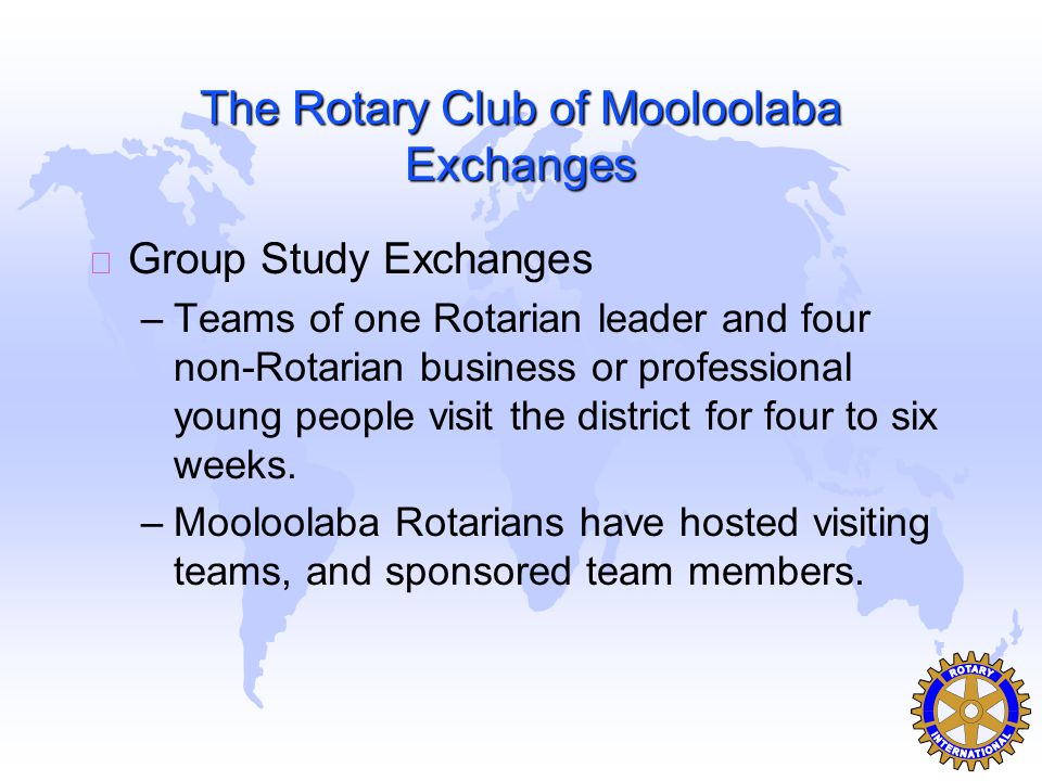 The Rotary Club of Mooloolaba Exchanges u Group Study Exchanges –Teams of one Rotarian leader and four non-Rotarian business or professional young people visit the district for four to six weeks.
