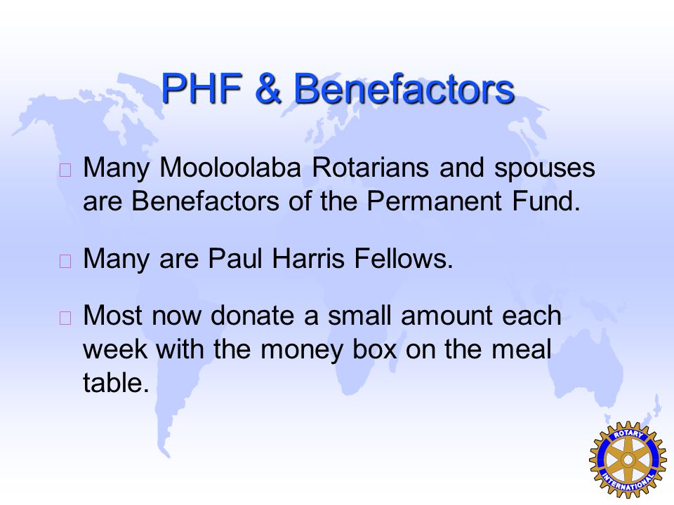 PHF & Benefactors u Many Mooloolaba Rotarians and spouses are Benefactors of the Permanent Fund.
