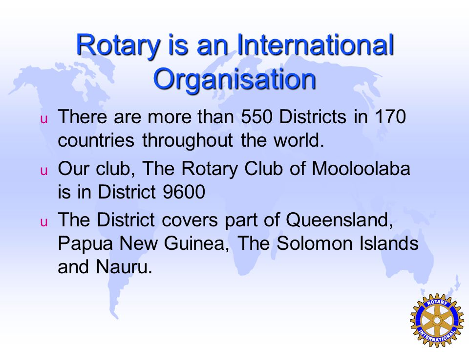 Rotary is an International Organisation u There are more than 550 Districts in 170 countries throughout the world.