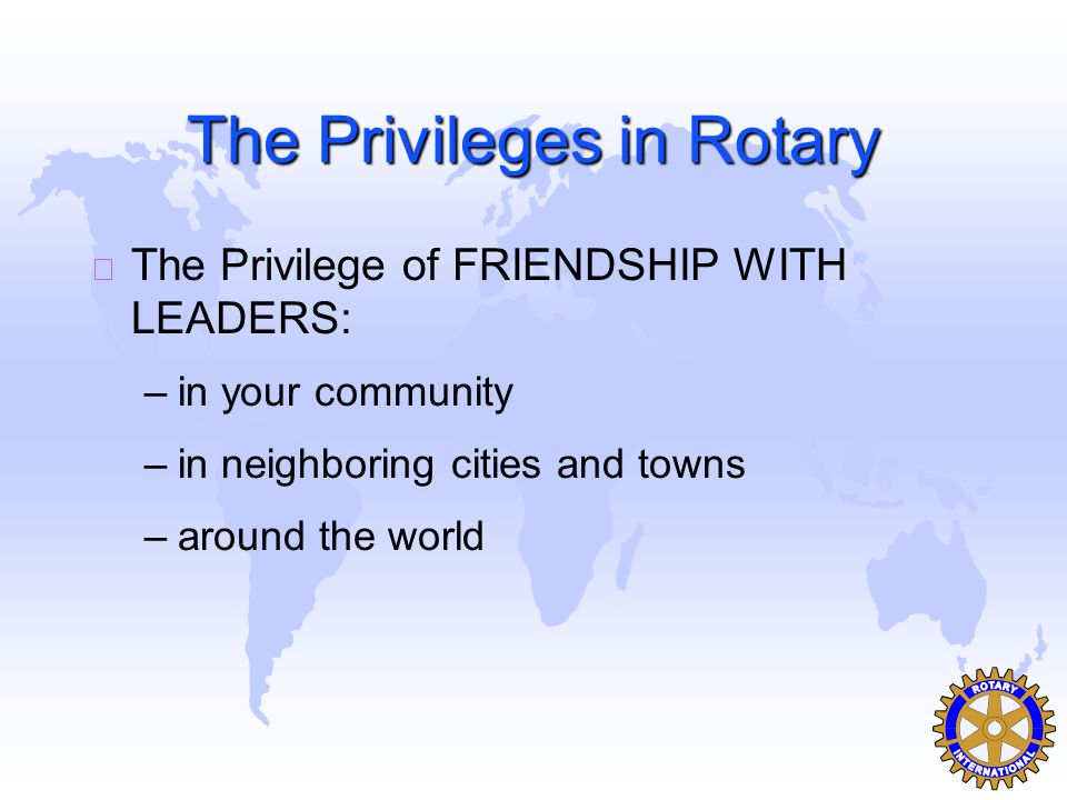 The Privileges in Rotary u The Privilege of FRIENDSHIP WITH LEADERS: –in your community –in neighboring cities and towns –around the world