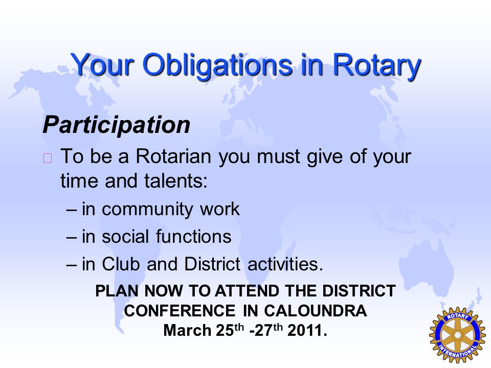 Your Obligations in Rotary Participation u To be a Rotarian you must give of your time and talents: –in community work –in social functions –in Club and District activities.