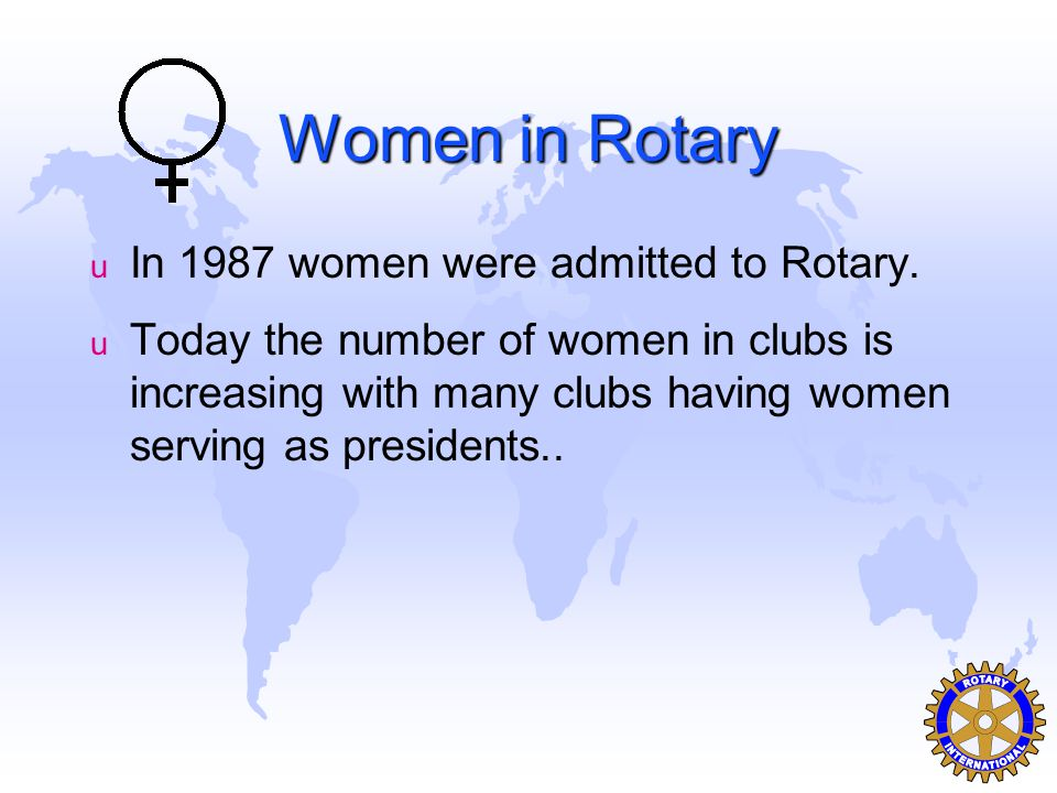 Women in Rotary u In 1987 women were admitted to Rotary.