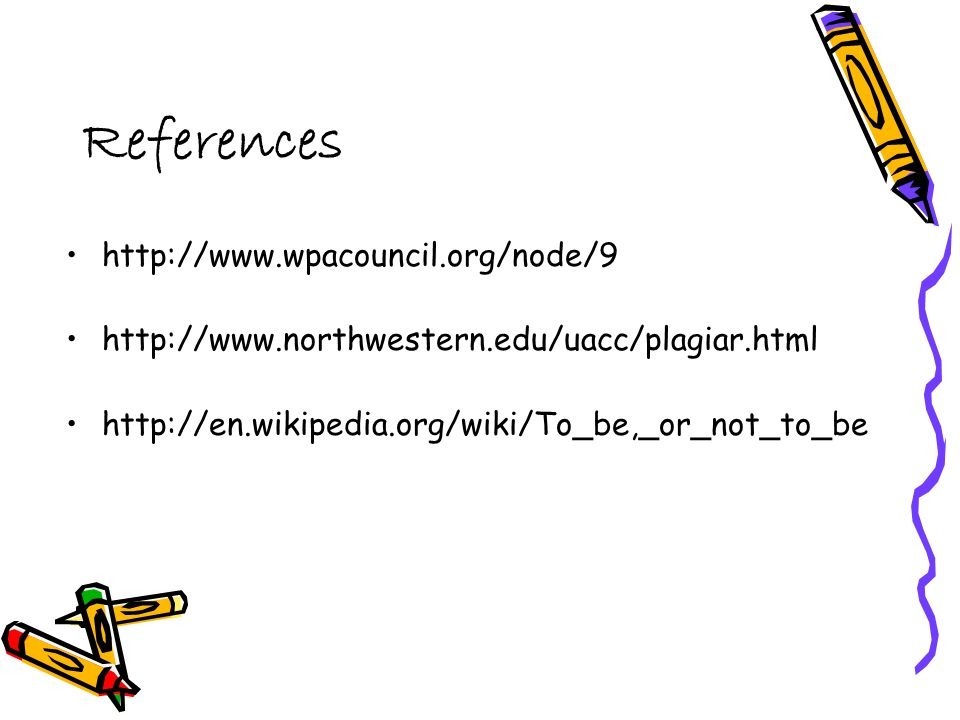 References http://www.wpacouncil.org/node/9 http://www.northwestern.edu/uacc/plagiar.html http://en.wikipedia.org/wiki/To_be,_or_not_to_be