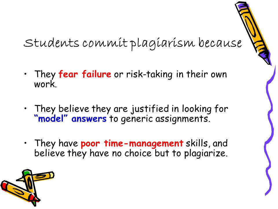 Students commit plagiarism because They fear failure or risk-taking in their own work.