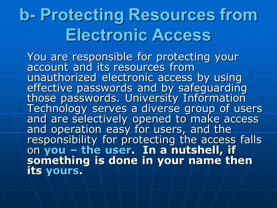 b- Protecting Resources from Electronic Access You are responsible for protecting your account and its resources from unauthorized electronic access by using effective passwords and by safeguarding those passwords.