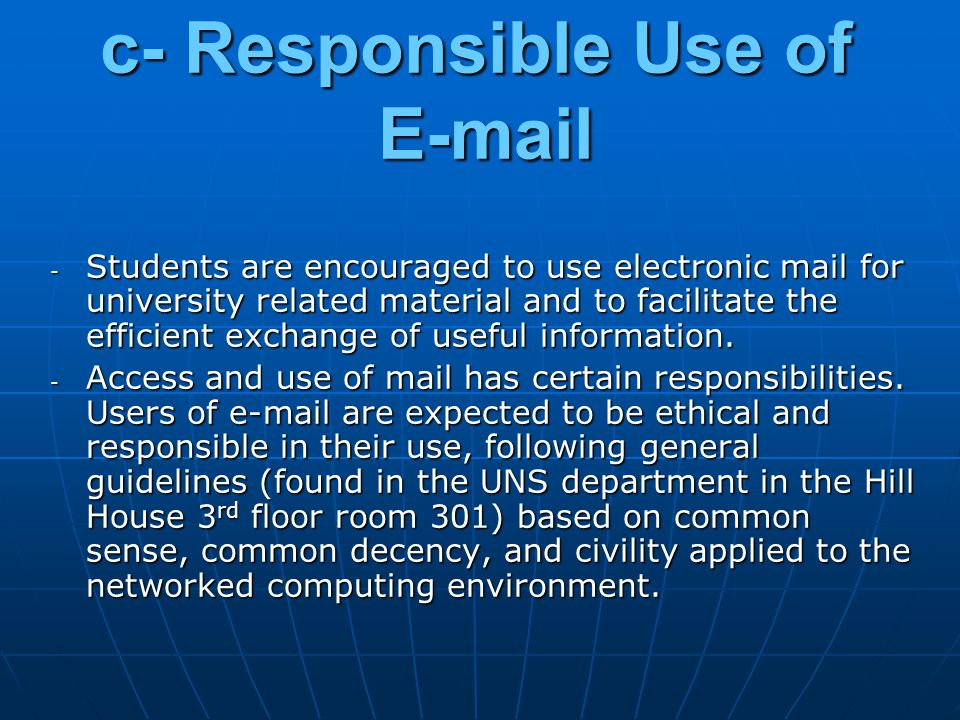c- Responsible Use of E-mail - Students are encouraged to use electronic mail for university related material and to facilitate the efficient exchange of useful information.
