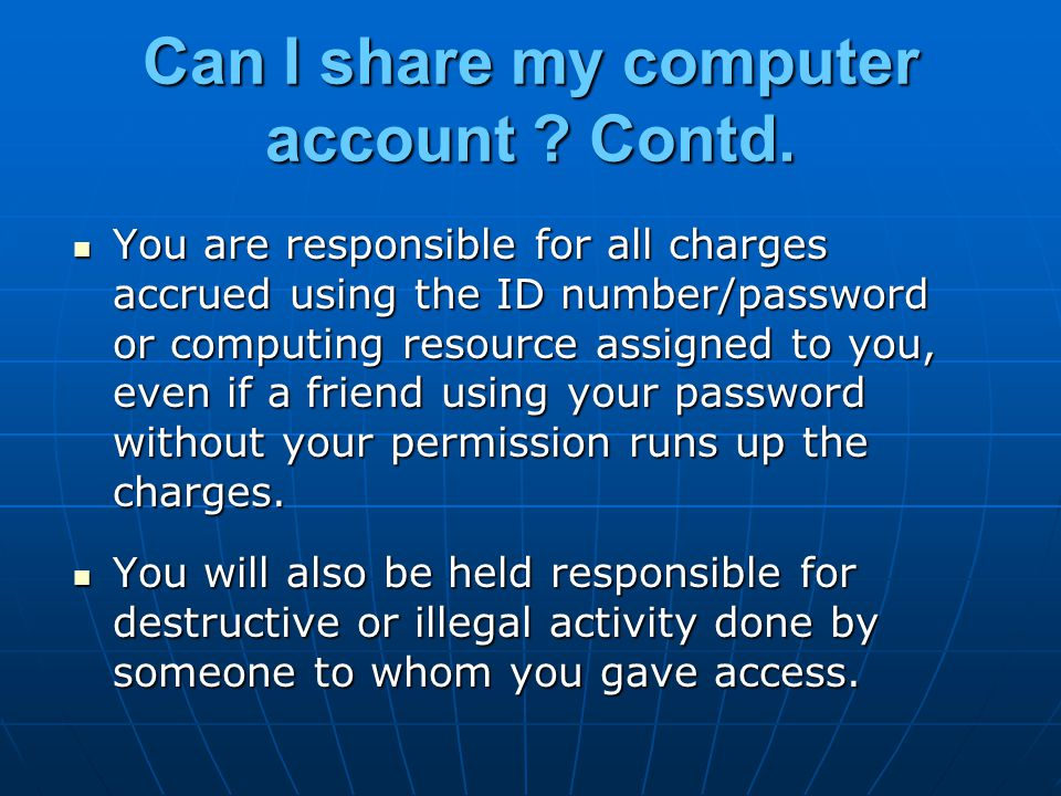 You are responsible for all charges accrued using the ID number/password or computing resource assigned to you, even if a friend using your password w