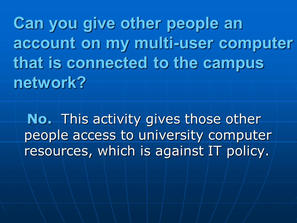Can you give other people an account on my multi-user computer that is connected to the campus network? No. This activity gives those other people acc