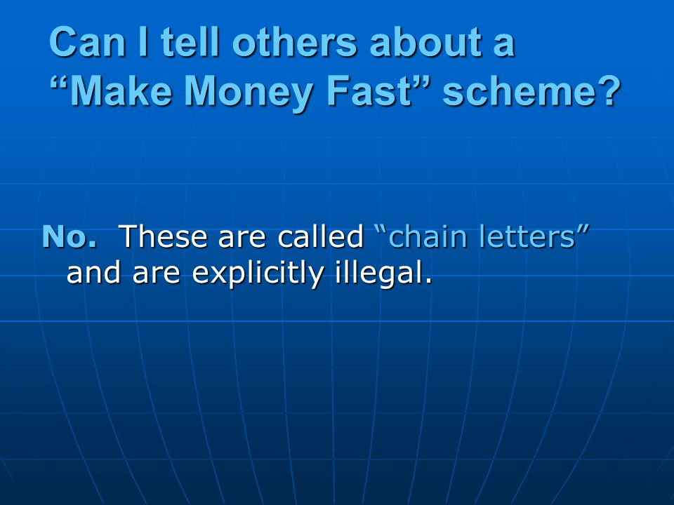 "Can I tell others about a ""Make Money Fast"" scheme? No. These are called ""chain letters"" and are explicitly illegal."