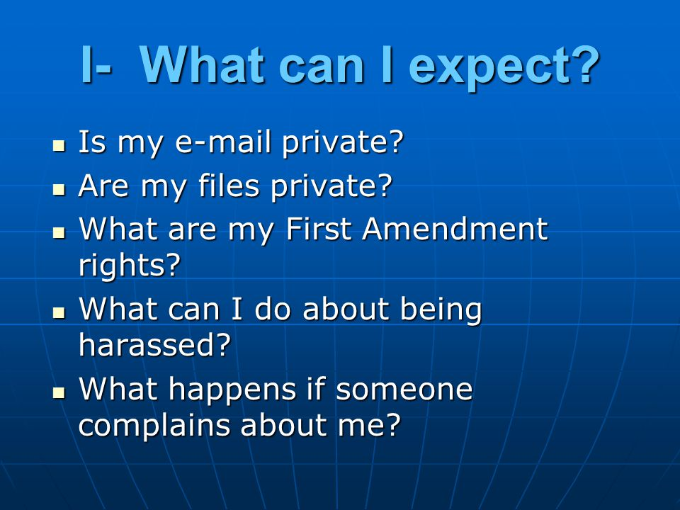 I- What can I expect? Is my e-mail private? Is my e-mail private? Are my files private? Are my files private? What are my First Amendment rights? What