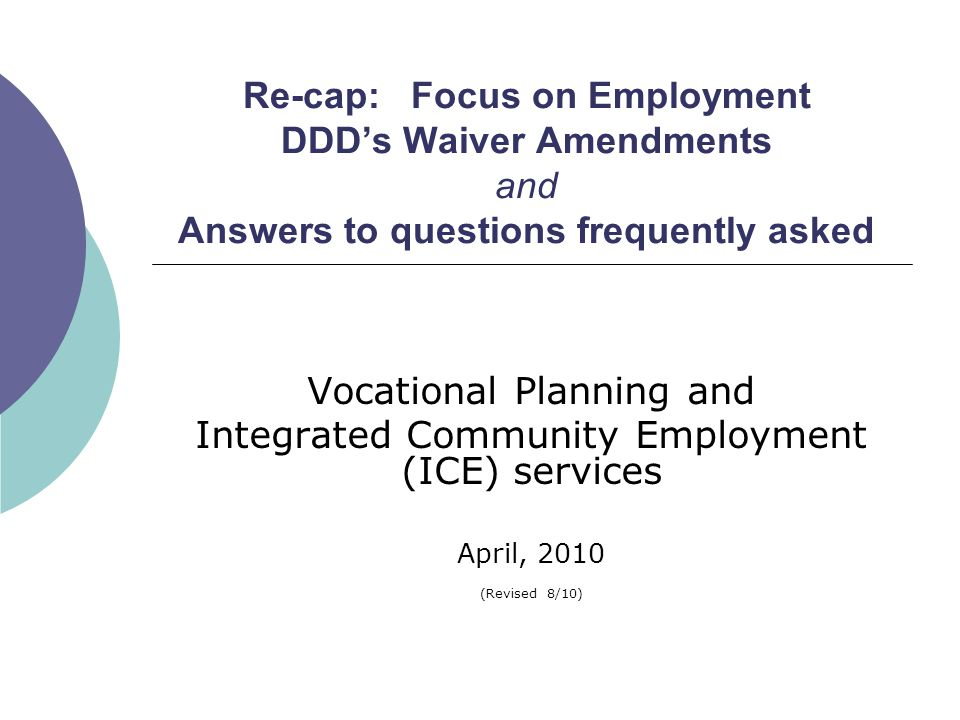Re-cap: Focus on Employment DDD's Waiver Amendments and Answers to questions frequently asked Vocational Planning and Integrated Community Employment (ICE) services April, 2010 (Revised 8/10)