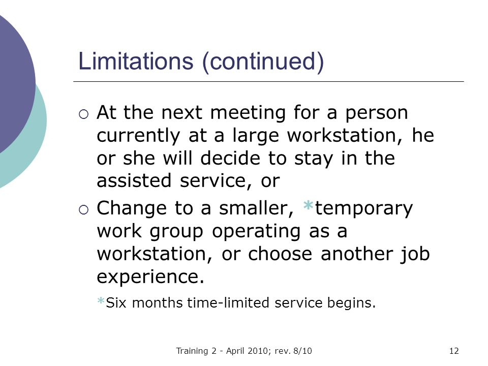 Limitations (continued)  At the next meeting for a person currently at a large workstation, he or she will decide to stay in the assisted service, or  Change to a smaller, *temporary work group operating as a workstation, or choose another job experience.