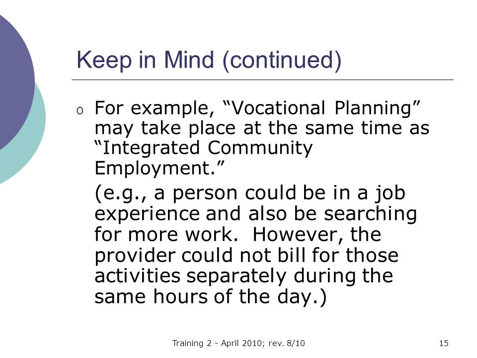 Keep in Mind (continued) o For example, Vocational Planning may take place at the same time as Integrated Community Employment. (e.g., a person could be in a job experience and also be searching for more work.