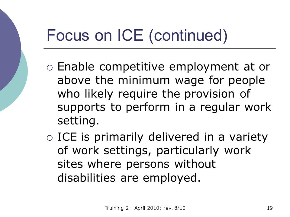 Focus on ICE (continued)  Enable competitive employment at or above the minimum wage for people who likely require the provision of supports to perform in a regular work setting.