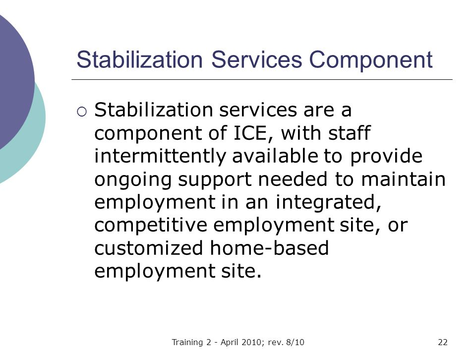 Stabilization Services Component  Stabilization services are a component of ICE, with staff intermittently available to provide ongoing support needed to maintain employment in an integrated, competitive employment site, or customized home-based employment site.