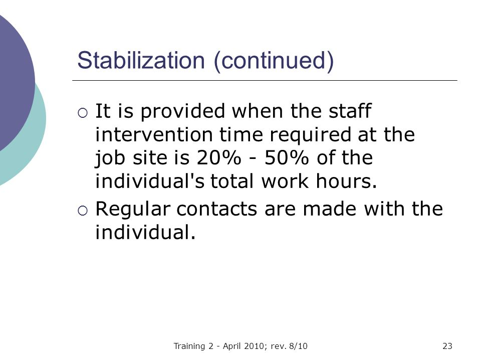 Stabilization (continued)  It is provided when the staff intervention time required at the job site is 20% - 50% of the individual s total work hours.