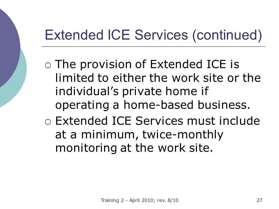 Extended ICE Services (continued)  The provision of Extended ICE is limited to either the work site or the individual's private home if operating a home-based business.