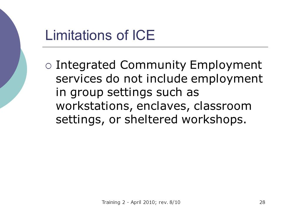 Limitations of ICE  Integrated Community Employment services do not include employment in group settings such as workstations, enclaves, classroom settings, or sheltered workshops.