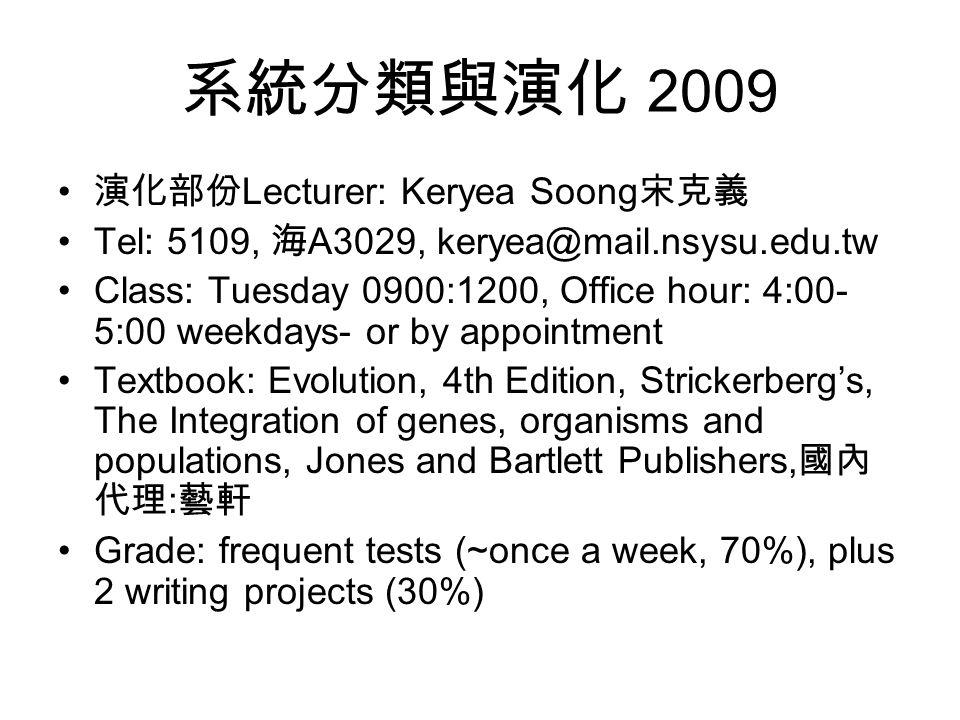 系統分類與演化 2009 演化部份 Lecturer: Keryea Soong 宋克義 Tel: 5109, 海 A3029, keryea@mail.nsysu.edu.tw Class: Tuesday 0900:1200, Office hour: 4:00- 5:00 weekdays- or by appointment Textbook: Evolution, 4th Edition, Strickerberg's, The Integration of genes, organisms and populations, Jones and Bartlett Publishers, 國內 代理 : 藝軒 Grade: frequent tests (~once a week, 70%), plus 2 writing projects (30%)