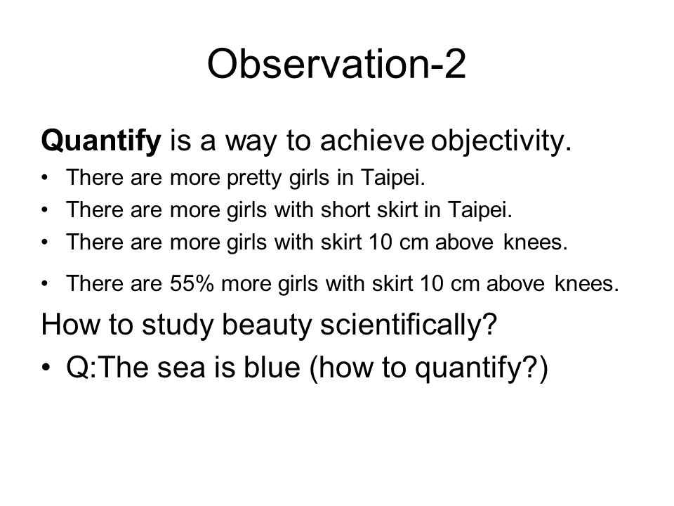 Observation-2 Quantify is a way to achieve objectivity.