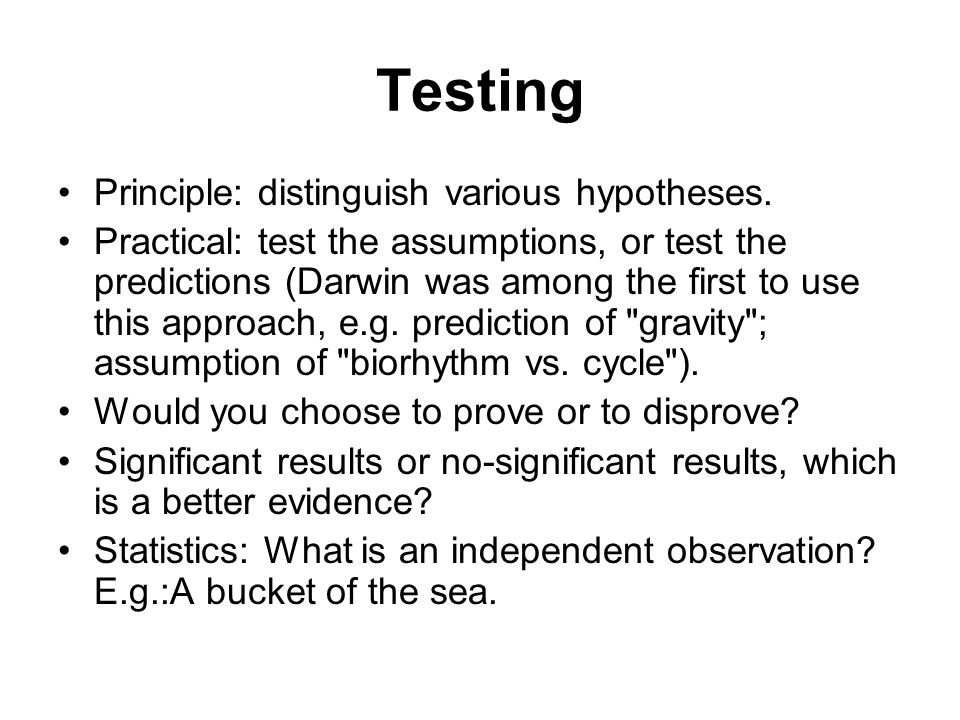 Testing Principle: distinguish various hypotheses.