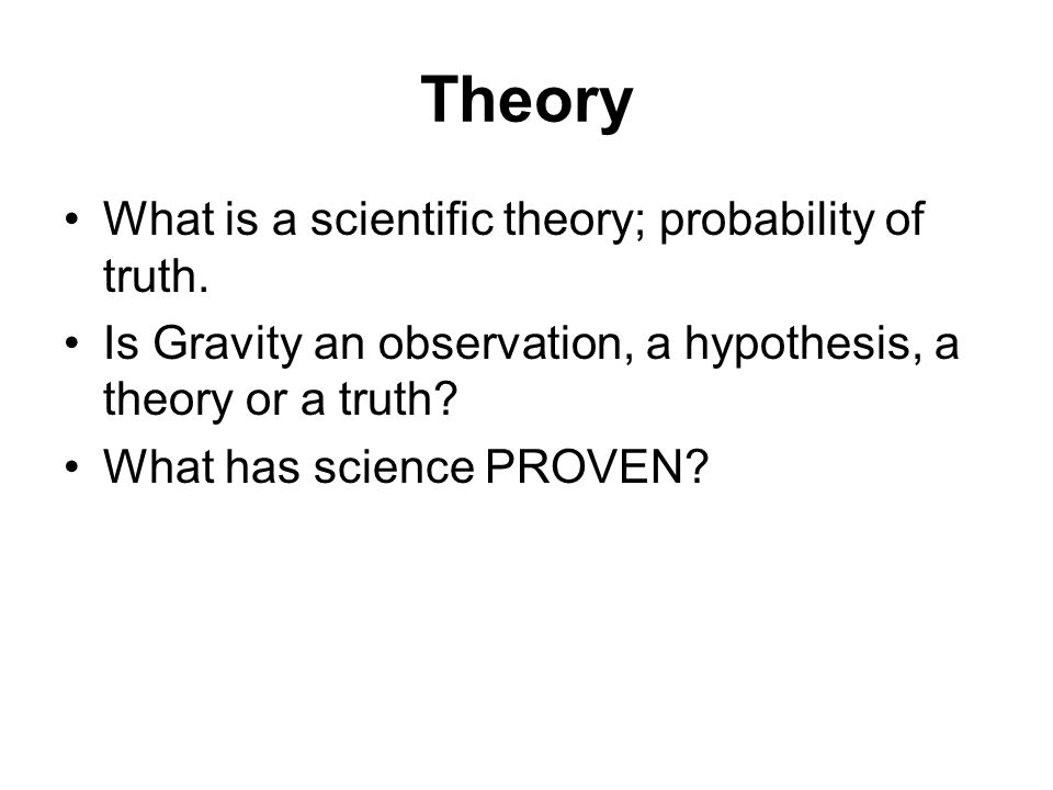 Theory What is a scientific theory; probability of truth.