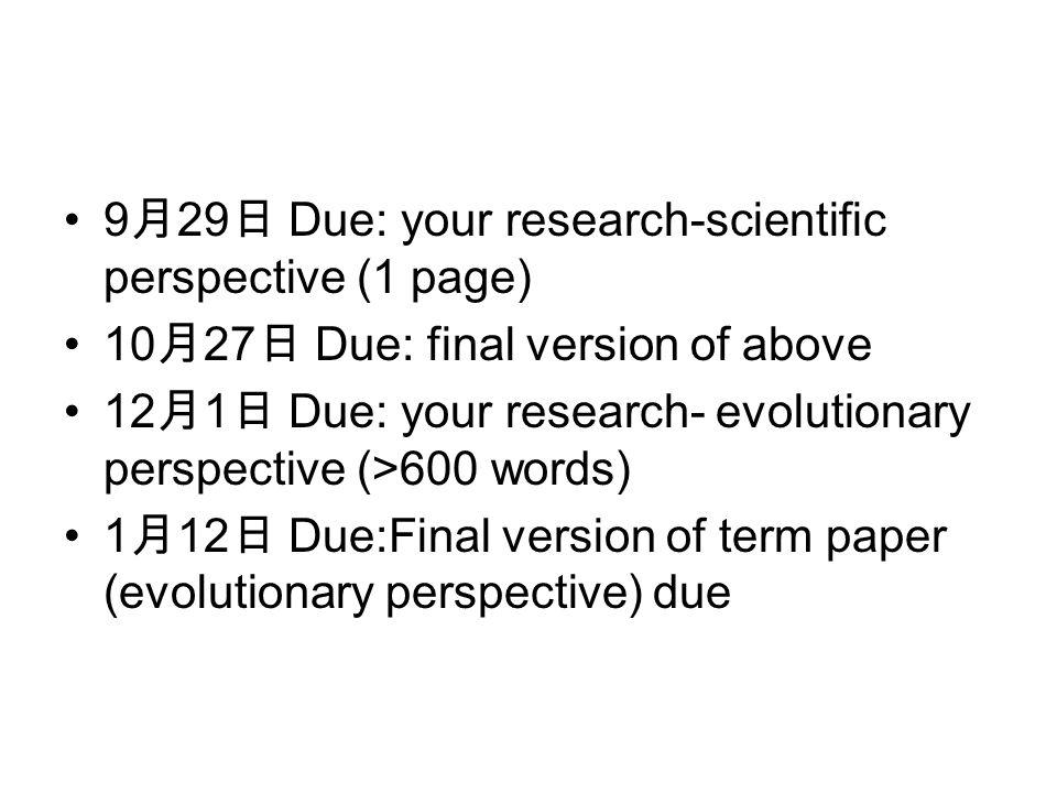 9 月 29 日 Due: your research-scientific perspective (1 page) 10 月 27 日 Due: final version of above 12 月 1 日 Due: your research- evolutionary perspective (>600 words) 1 月 12 日 Due:Final version of term paper (evolutionary perspective) due