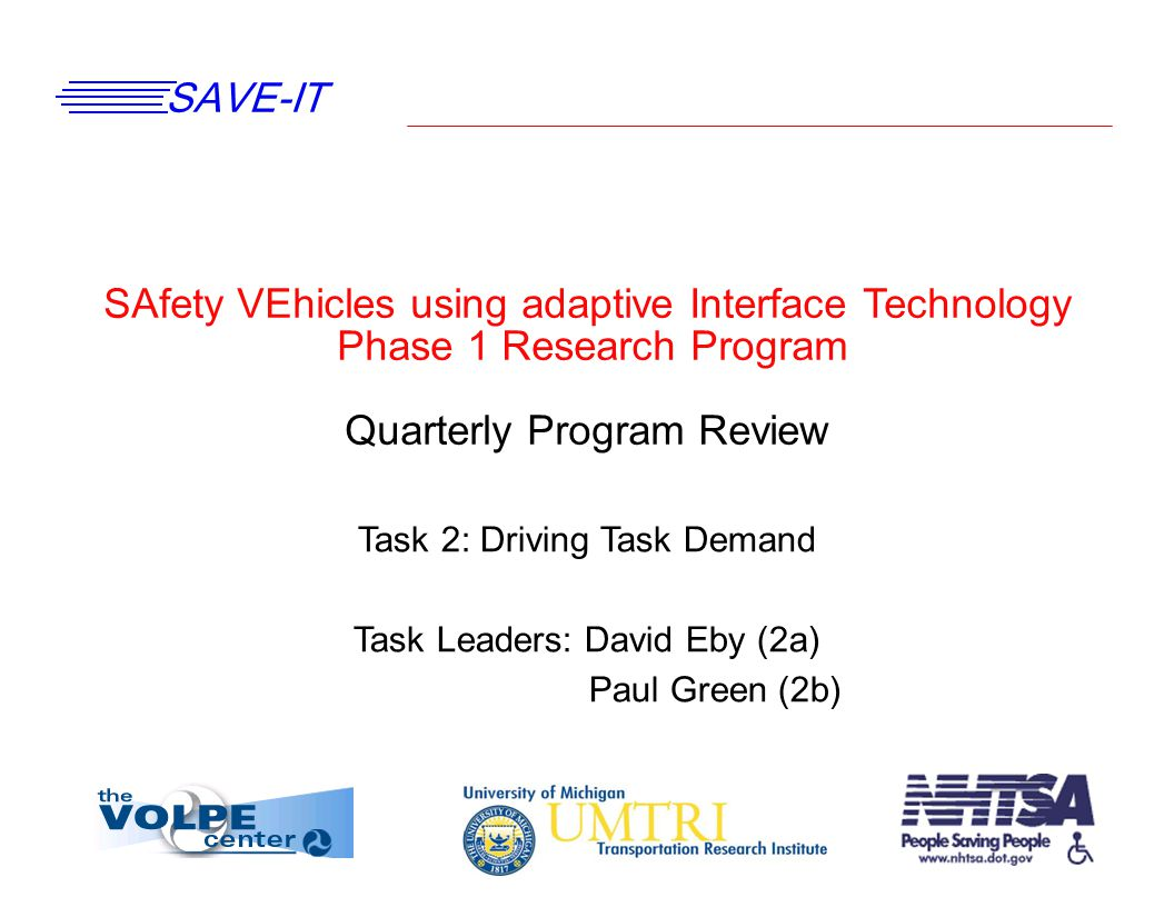 SAVE-IT SAfety VEhicles using adaptive Interface Technology Phase 1 Research Program Quarterly Program Review Task 2: Driving Task Demand Task Leaders: David Eby (2a) Paul Green (2b)