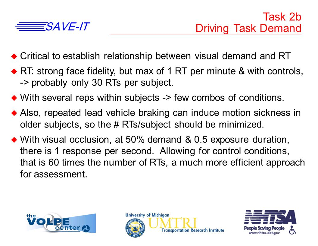 SAVE-IT Task 2b Driving Task Demand u Critical to establish relationship between visual demand and RT u RT: strong face fidelity, but max of 1 RT per minute & with controls, -> probably only 30 RTs per subject.