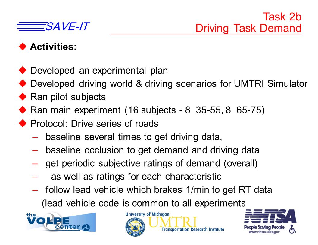 SAVE-IT u Activities: u Developed an experimental plan u Developed driving world & driving scenarios for UMTRI Simulator u Ran pilot subjects u Ran main experiment (16 subjects - 8 35-55, 8 65-75) u Protocol: Drive series of roads – baseline several times to get driving data, – baseline occlusion to get demand and driving data – get periodic subjective ratings of demand (overall) – as well as ratings for each characteristic – follow lead vehicle which brakes 1/min to get RT data (lead vehicle code is common to all experiments Task 2b Driving Task Demand