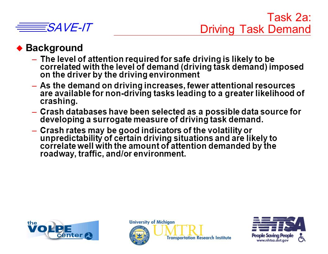 SAVE-IT Task 2a: Driving Task Demand u Background –The level of attention required for safe driving is likely to be correlated with the level of demand (driving task demand) imposed on the driver by the driving environment –As the demand on driving increases, fewer attentional resources are available for non-driving tasks leading to a greater likelihood of crashing.