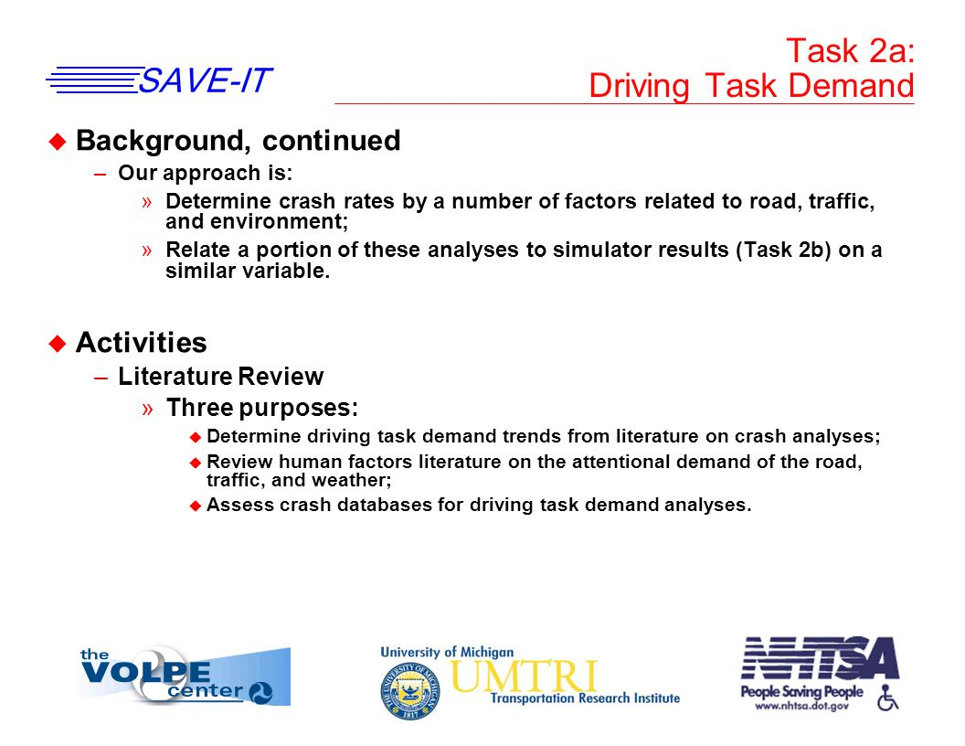 SAVE-IT Task 2a: Driving Task Demand u Background, continued –Our approach is: »Determine crash rates by a number of factors related to road, traffic, and environment; »Relate a portion of these analyses to simulator results (Task 2b) on a similar variable.