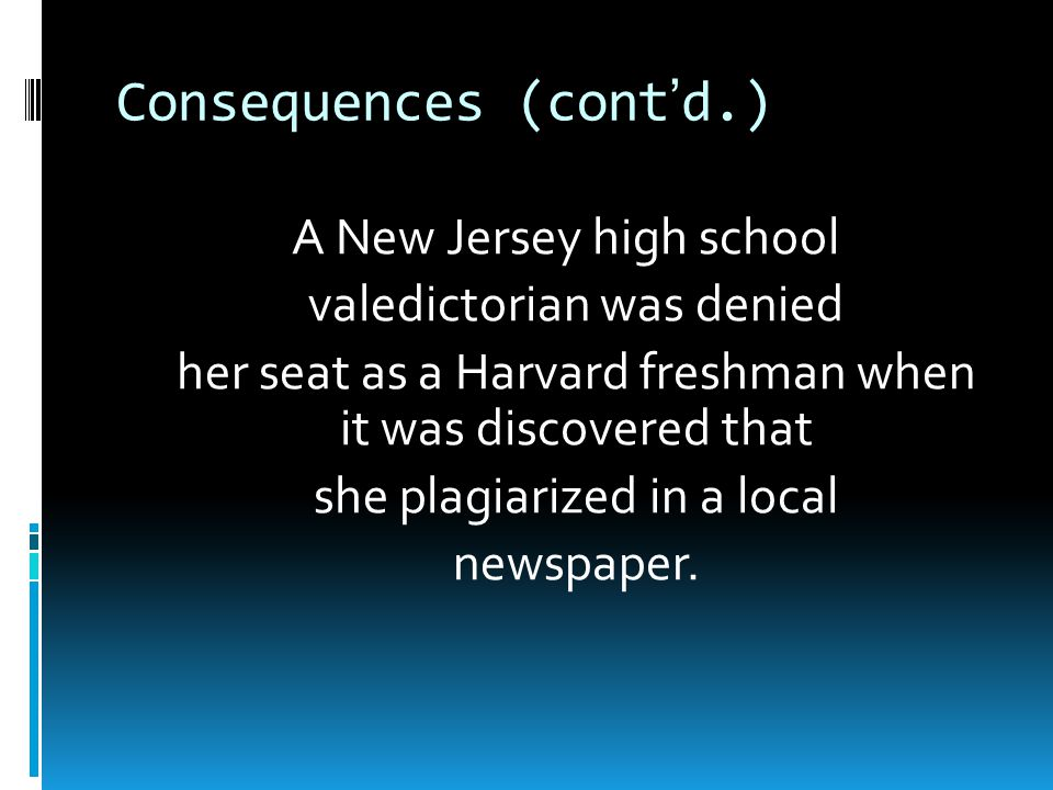 Consequences (cont'd.) A New Jersey high school valedictorian was denied her seat as a Harvard freshman when it was discovered that she plagiarized in a local newspaper.