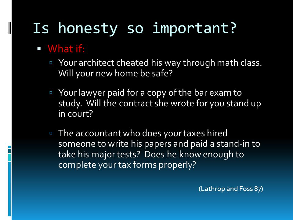 Is honesty so important?  What if:  Your architect cheated his way through math class. Will your new home be safe?  Your lawyer paid for a copy of