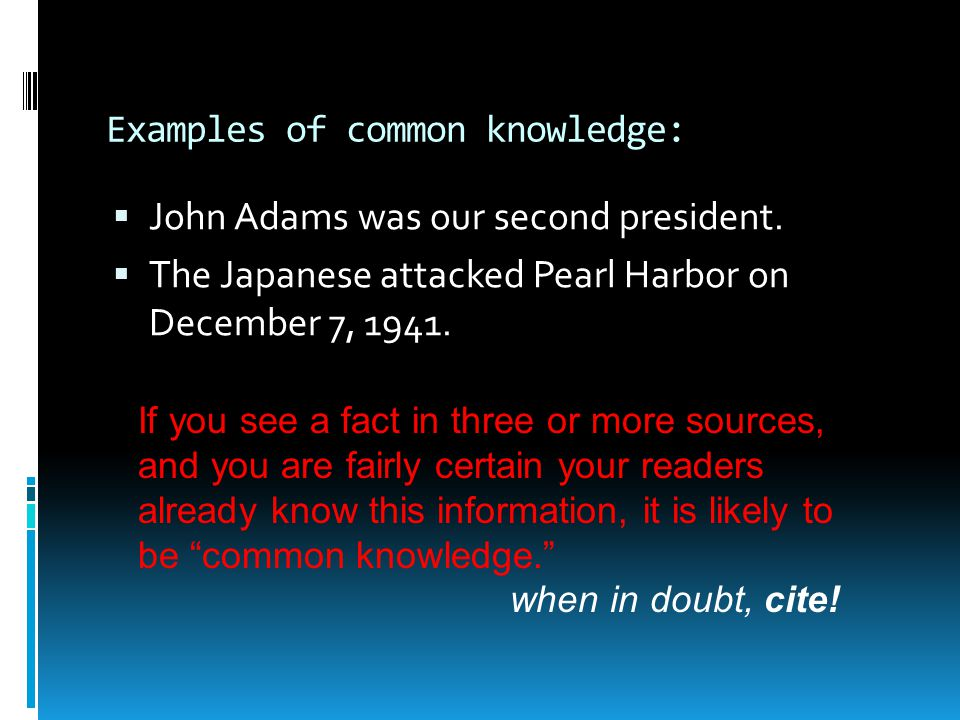 Examples of common knowledge:  John Adams was our second president.  The Japanese attacked Pearl Harbor on December 7, 1941. If you see a fact in th