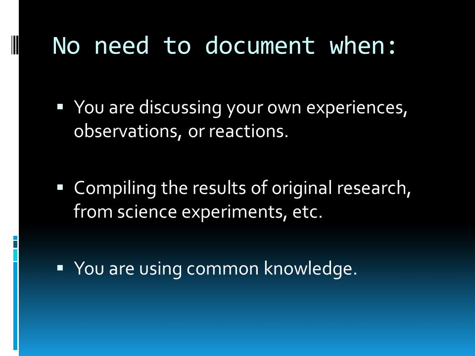 No need to document when:  You are discussing your own experiences, observations, or reactions.  Compiling the results of original research, from sc