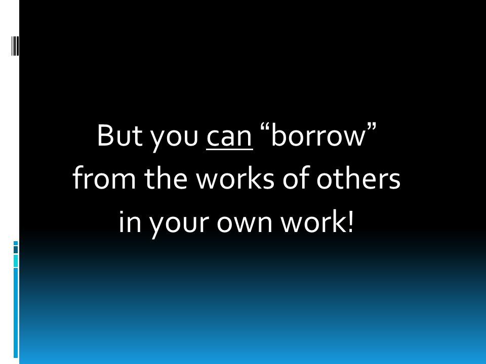 But you can borrow from the works of others in your own work!