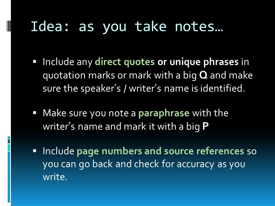 Idea: as you take notes…  Include any direct quotes or unique phrases in quotation marks or mark with a big Q and make sure the speaker's / writer's