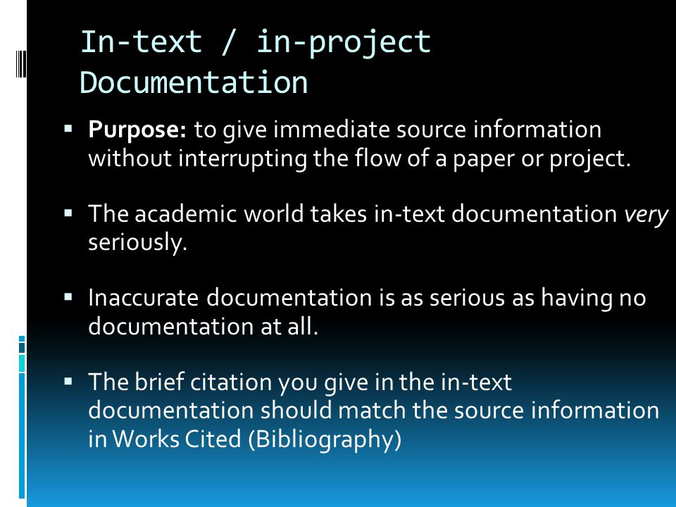 In-text / in-project Documentation  Purpose: to give immediate source information without interrupting the flow of a paper or project.  The academic