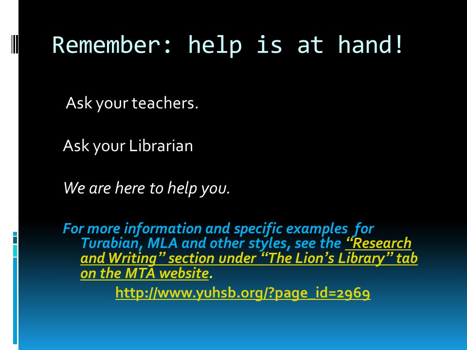 Remember: help is at hand! Ask your teachers. Ask your Librarian We are here to help you. For more information and specific examples for Turabian, MLA